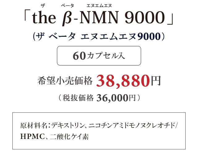「ザ ベータ エヌエムエヌ9000」60カプセル入 希望小売価格 38,880円 原材料名:デキストリン、ニコチンアミドモノヌクレオチド/HPMC、二酸化ケイ素
